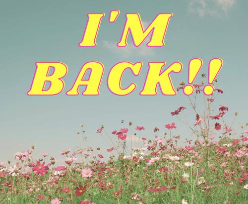 I'M BACKKKKK!!!